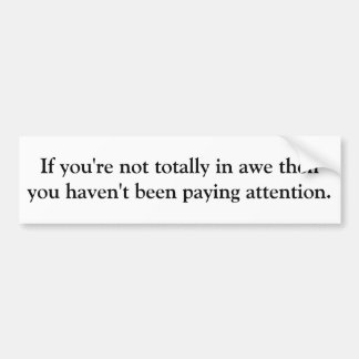 If you're not totally in awe then you haven't b... bumper sticker
