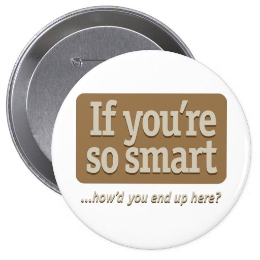 If you're so smart – how'd you end up here? pin