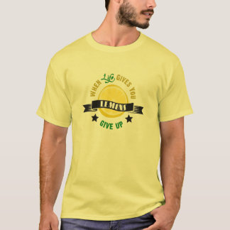 IfLife Gives You Lemons Give Up T-Shirt