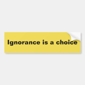 Ignorance is a choice bumper sticker