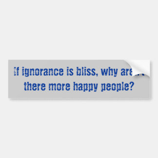 """Ignorance is Bliss"" Bumper Sticker"