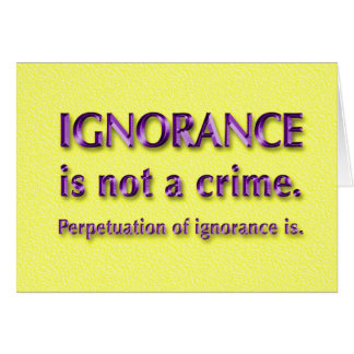 Ignorance is not a crime. card