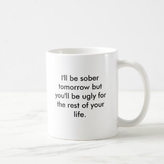I'll be sober tomorrow but you'll be ugly for t... coffee mug