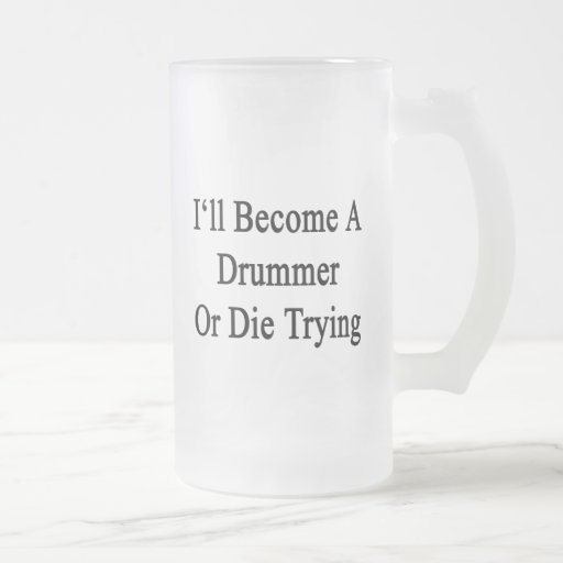 I'll Become A Drummer Or Die Trying Mug