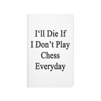 I'll Die If I Don't Play Chess Everyday Journal