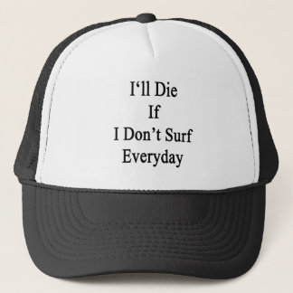 I'll Die If I Don't Surf Everyday Trucker Hat