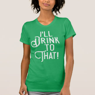 I'll Drink to That | Funny St Patricks Day Green T-Shirt