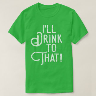 I'll Drink to That | Funny St Patricks Day Party T-Shirt