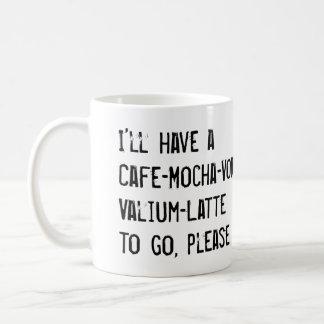 I'LL HAVE A CAFE-MOCHA-VODKA-VALIUM-LATTE TO GO COFFEE MUG