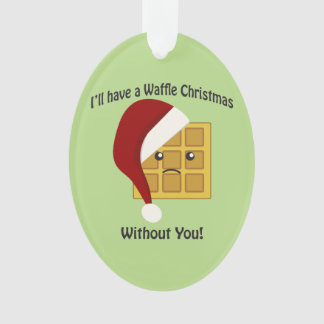 I'll Have a Waffle Christmas Without You Ornament