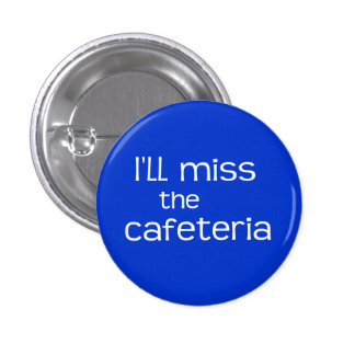 I'll Miss the Cafeteria - Funny Saying 1 Inch Round Button