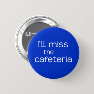 I'll Miss the Cafeteria - Funny Saying 2 Inch Round Button