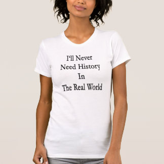 I'll Never Need History In The Real World T-Shirt
