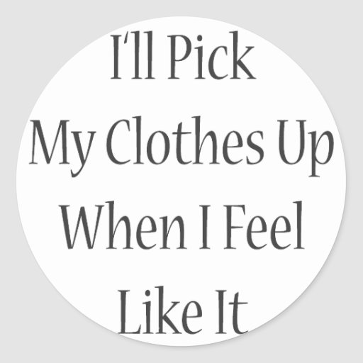 I'll Pick My Clothes Up When I Feel Like It Round Sticker
