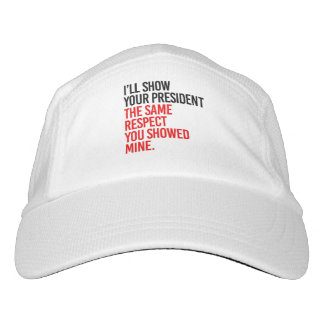 I'LL SHOW YOUR PRESIDENT THE SAME RESPECT YOU SHOW HAT