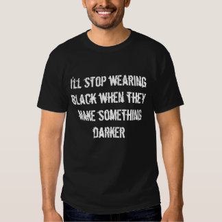 i'll stop wearing black only... shirts