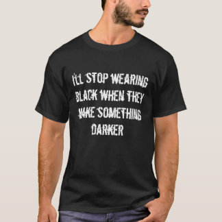 i'll stop wearing black only... T-Shirt