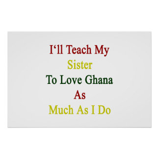 I'll Teach My Sister To Love Ghana As Much As I Do Posters