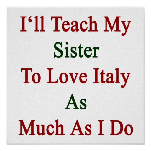 I'll Teach My Sister To Love Italy As Much As I Do Poster