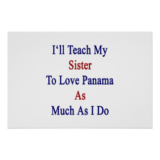 I'll Teach My Sister To Love Panama As Much As I D Print