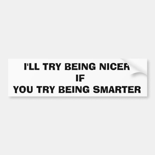I'LL TRY BEING NICER IF YOU TRY BEING SMARTER BUMPER STICKER