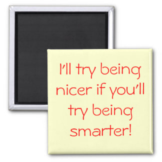 I'll try being nicer if you'll try being smarter! magnet