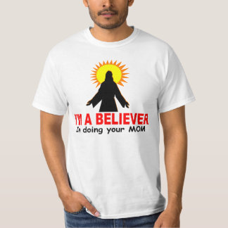 I'm a Believer, In Doing Your MOM T-shirts