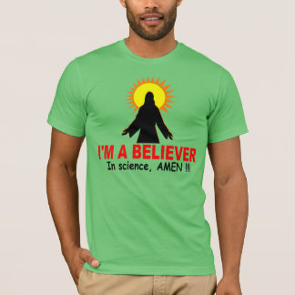 I'm a Believer, In science, AMEN !!! T-Shirt