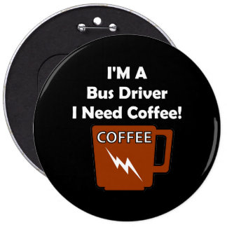 I'M A Bus Driver, I Need Coffee! 6 Inch Round Button
