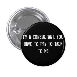 I'm a Consultant. You Have to Pay to Talk to Me 1 Inch Round Button