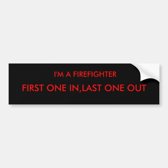I'M A FIREFIGHTER, FIRST ONE IN,LAST ONE OUT BUMPER STICKER