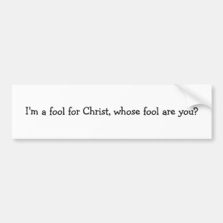 I'm a fool for Christ, whose fool are you? Bumper Sticker
