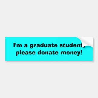 I'm a graduate student, please donate money! bumper sticker