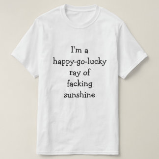 I'm a happy-go-lucky ray of facking sunshine T-Shirt