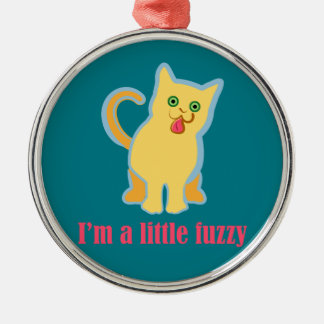I'm a Little Fuzzy Funny Cat Metal Ornament