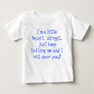 I'm a little Squirt,  alright. just keep tickli... Baby T-Shirt