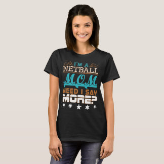 Im A Netball Mom Need I Say More T-Shirt