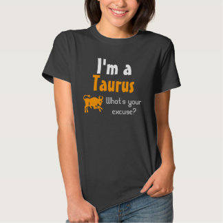 I'm a Taurus What's your excuse? Tshirt