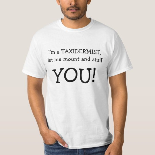 I'm a TAXIDERMIST, let me mount and stuff, YOU! T-Shirt