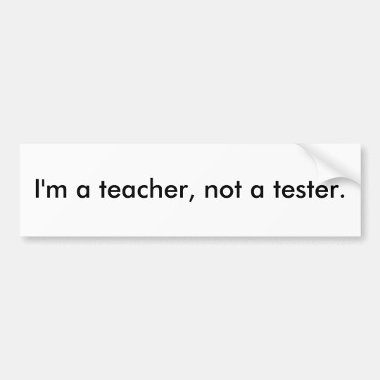 I'm a teacher, not a tester. bumper sticker