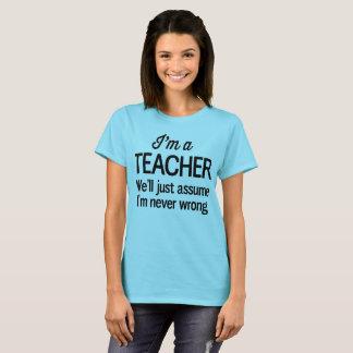 I'm a teacher We'll just assume I'm never wrong T-Shirt