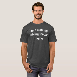 i'm a walking talking forced meme T-Shirt
