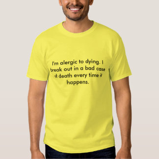 I'm alergic to dying. I break out in a bad case... Tshirt