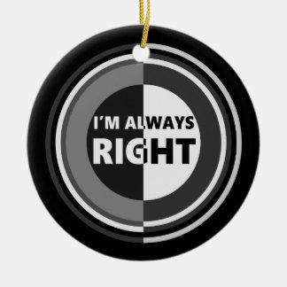 I'm always right. round ceramic ornament