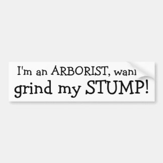 I'm an ARBORIST, wanna , grind my STUMP! Bumper Sticker