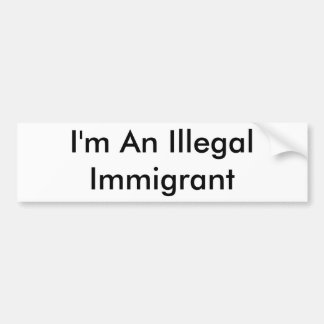 I'm An Illegal Immigrant Bumper Sticker
