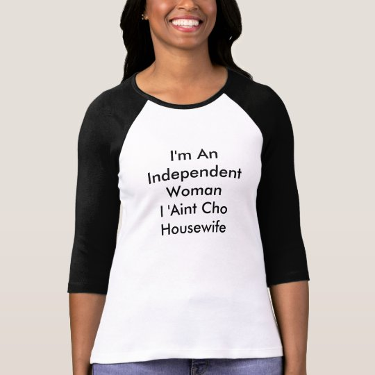 """I'm An Independent Woman I 'Aint Cho Housewife"" T-Shirt"