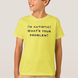 I'm autistic! What's your problem? T-Shirt