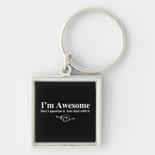 I'm awesome. Don't question it. Just deal with it. Keychain