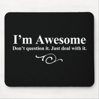 I'm awesome. Don't question it. Just deal with it. Mousepad